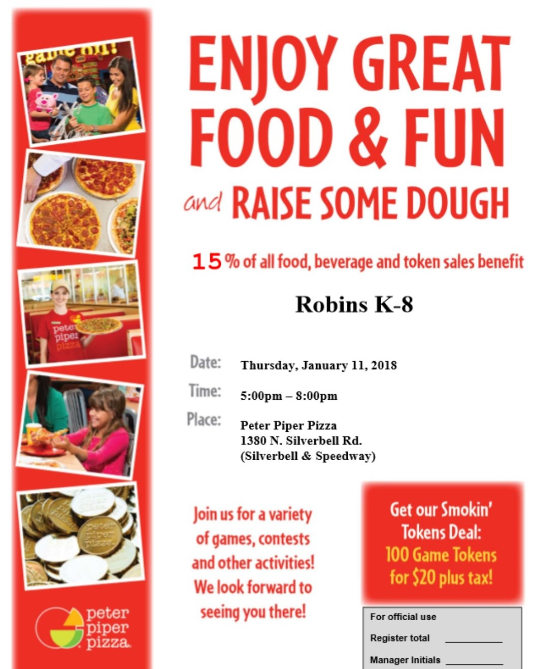 Enjoy Great food & Fun and raise some dough 15 percent of all food beverage and token sales benefit Robins K-8 Date Thursday January 11 2018 Time 5PM-8PM Pleace Peter Piper Pizza 1380 N. Silverbell Rd. (Silverbell & Speedway) Join us for a variety of games, contest, and other activiites! We look forwated to seeing you there! Get our smokin tokens deal 100 game tokens for $20 plus tax.