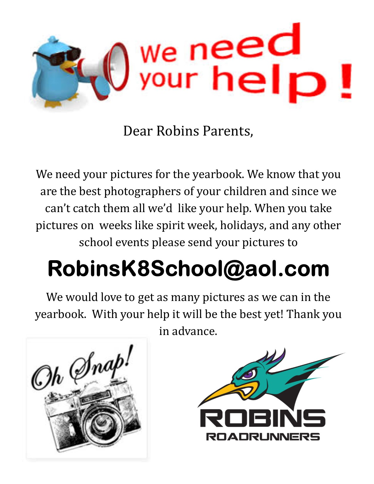 Dear Robins Parents,  We need your pictures for the yearbook. We know that you are the best photographers of your children and since we can't catch them all we'd  like your help. When you take   pictures on  weeks like spirit week, holidays, and any other school events please send your pictures to  RobinsK8School@aol.com We would love to get as many pictures as we can in the  yearbook.  With your help it will be the best yet! Thank you in advance.   If you have any questions please contact Kristy Melendez @ Kristy.Melendez@TUSD1.org